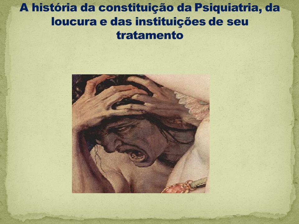 A história da constituição da Psiquiatria, da loucura e das instituições de seu tratamento