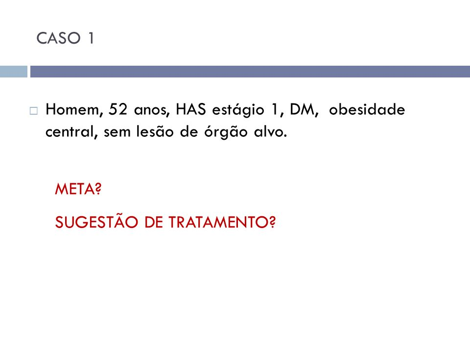 CASO 1 Homem, 52 anos, HAS estágio 1, DM, obesidade central, sem lesão de órgão alvo.