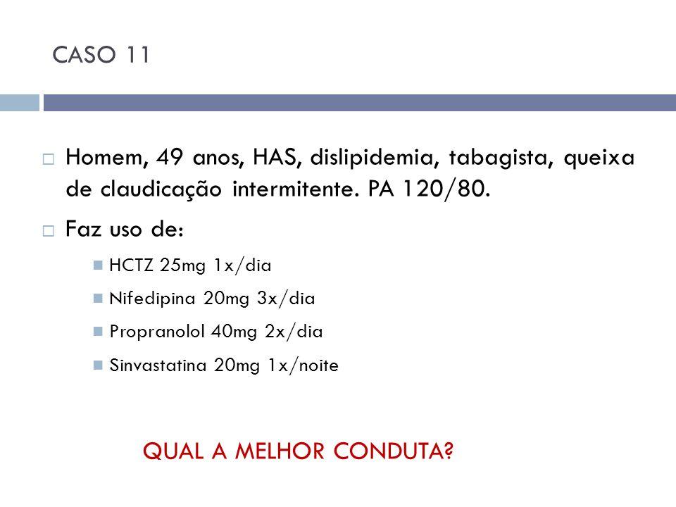 CASO 11 Homem, 49 anos, HAS, dislipidemia, tabagista, queixa de claudicação intermitente. PA 120/80.