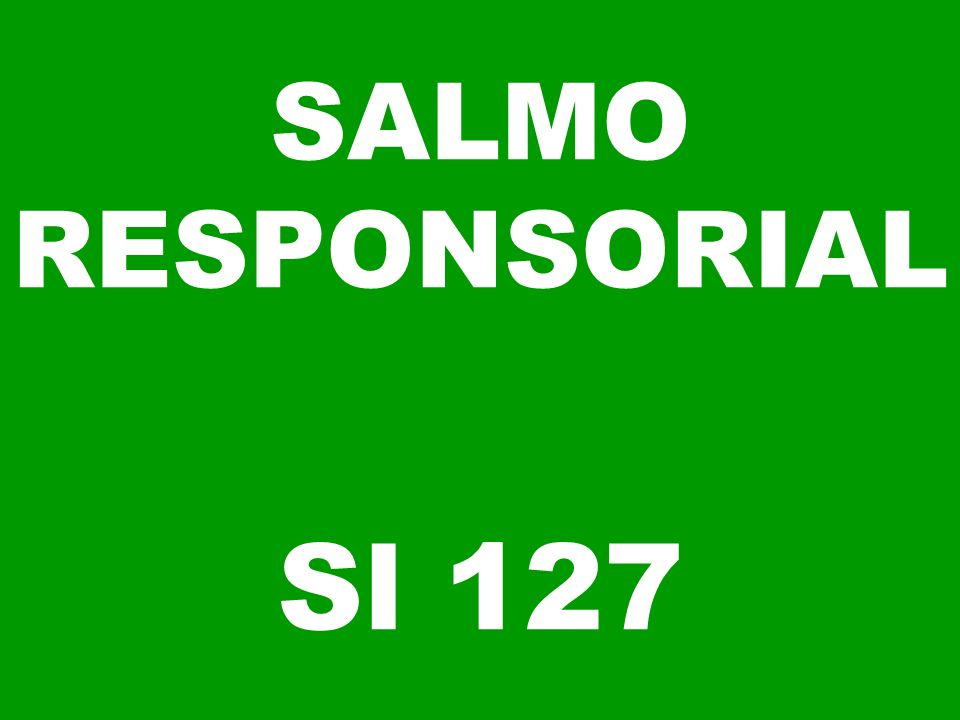 SALMO RESPONSORIAL Sl 127