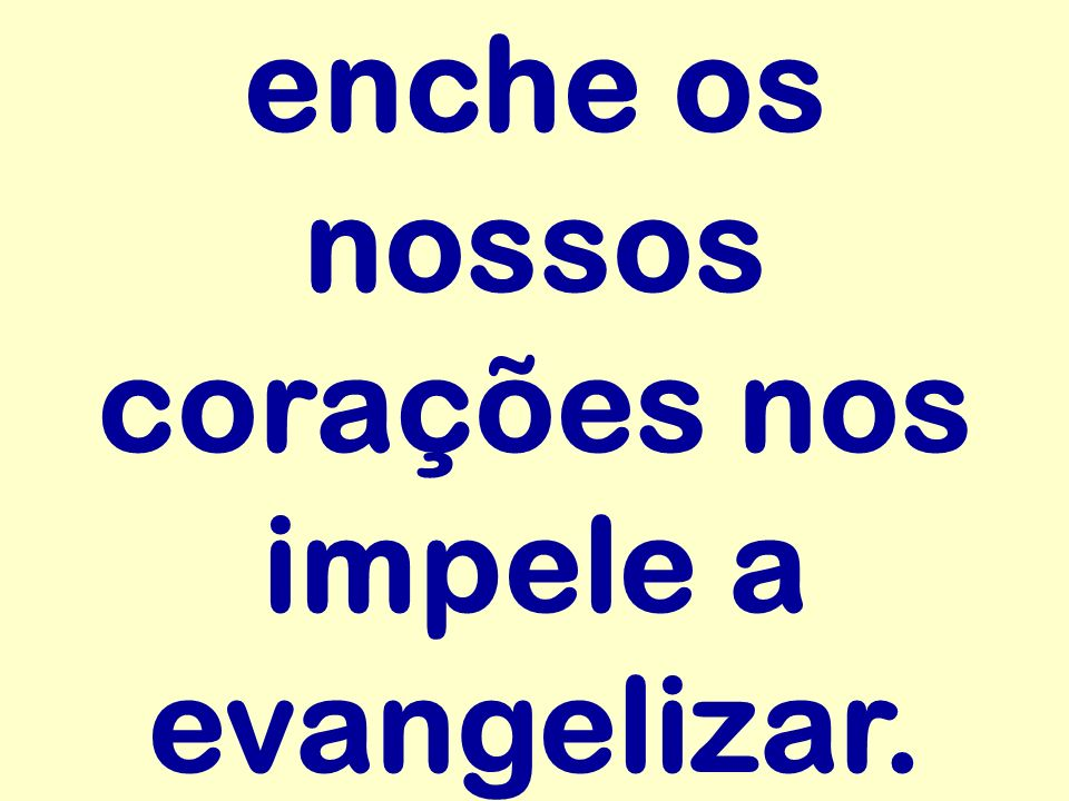 enche os nossos corações nos impele a evangelizar.