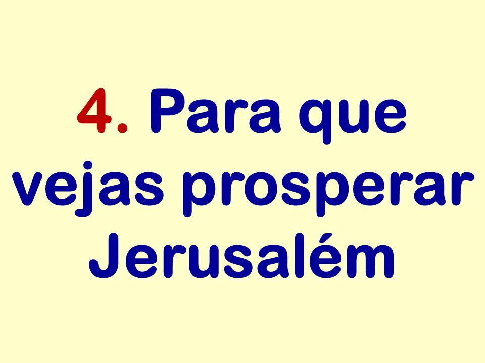 4. Para que vejas prosperar Jerusalém