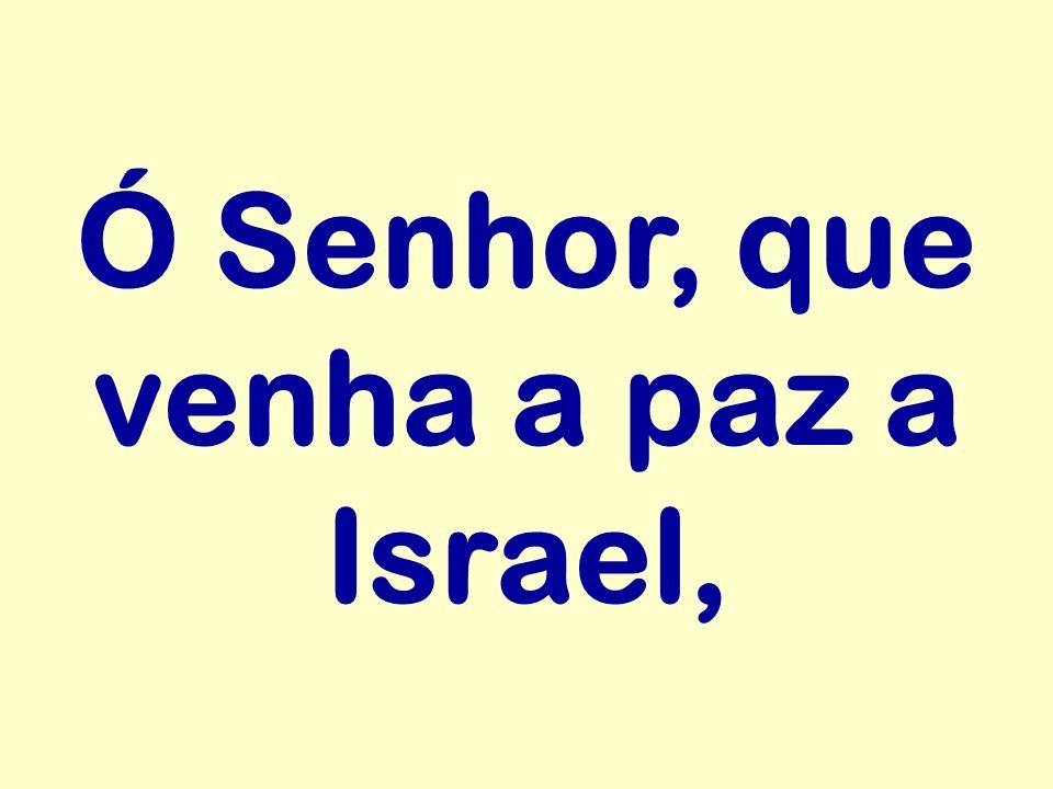 Ó Senhor, que venha a paz a Israel,