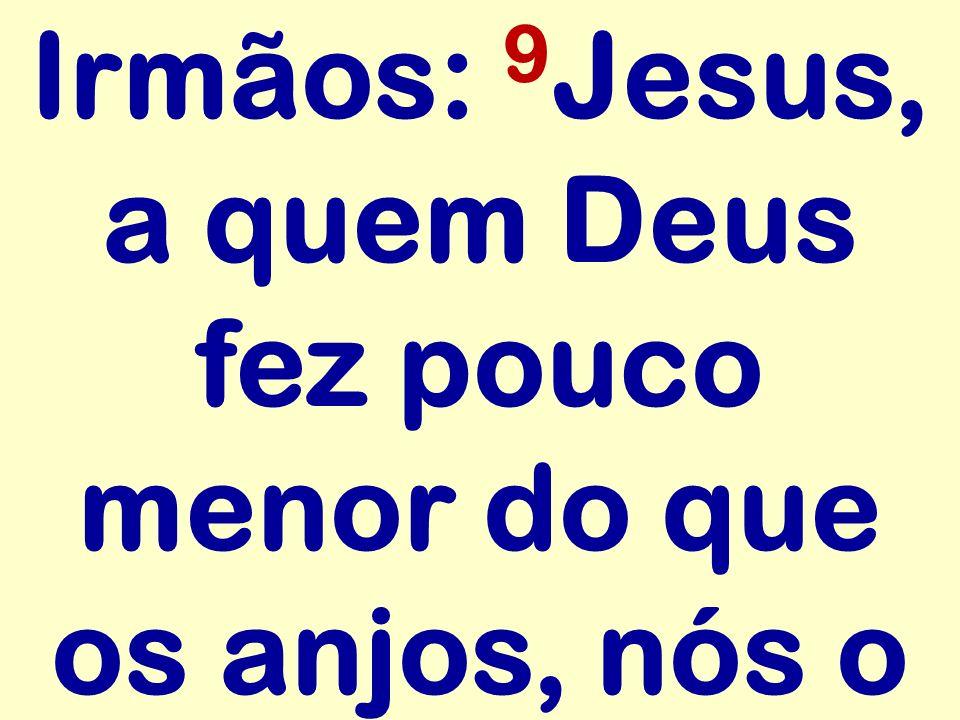 Irmãos: 9Jesus, a quem Deus fez pouco menor do que os anjos, nós o