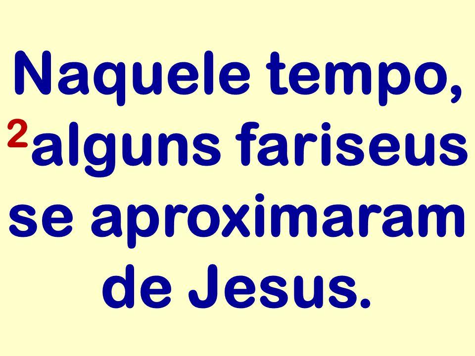 Naquele tempo, 2alguns fariseus se aproximaram de Jesus.