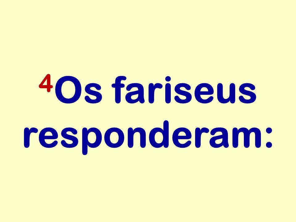 4Os fariseus responderam: