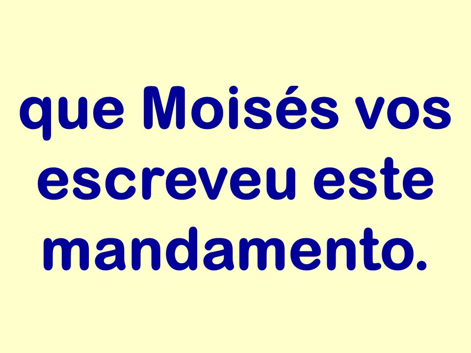 que Moisés vos escreveu este mandamento.