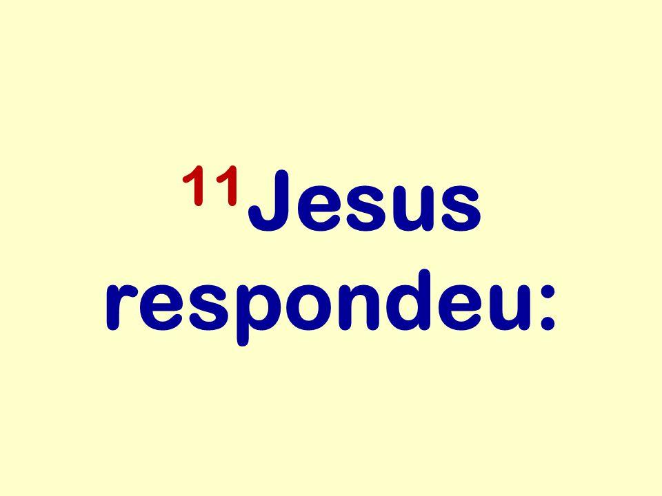 11Jesus respondeu: