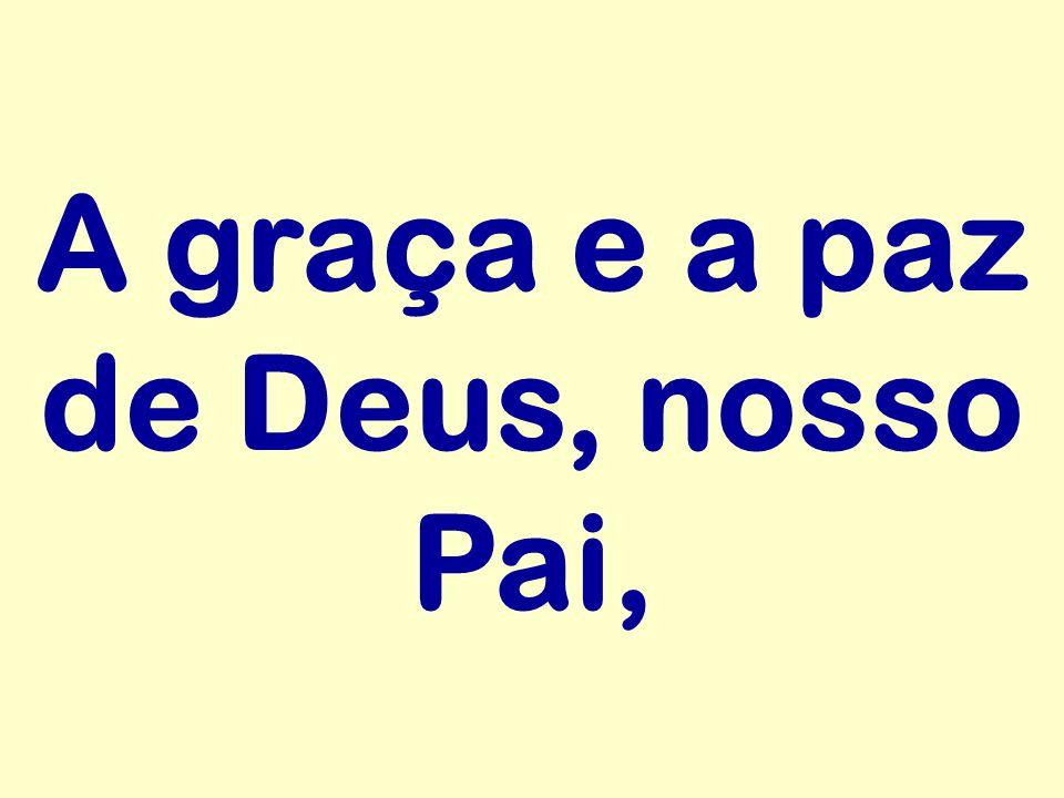 A graça e a paz de Deus, nosso Pai,