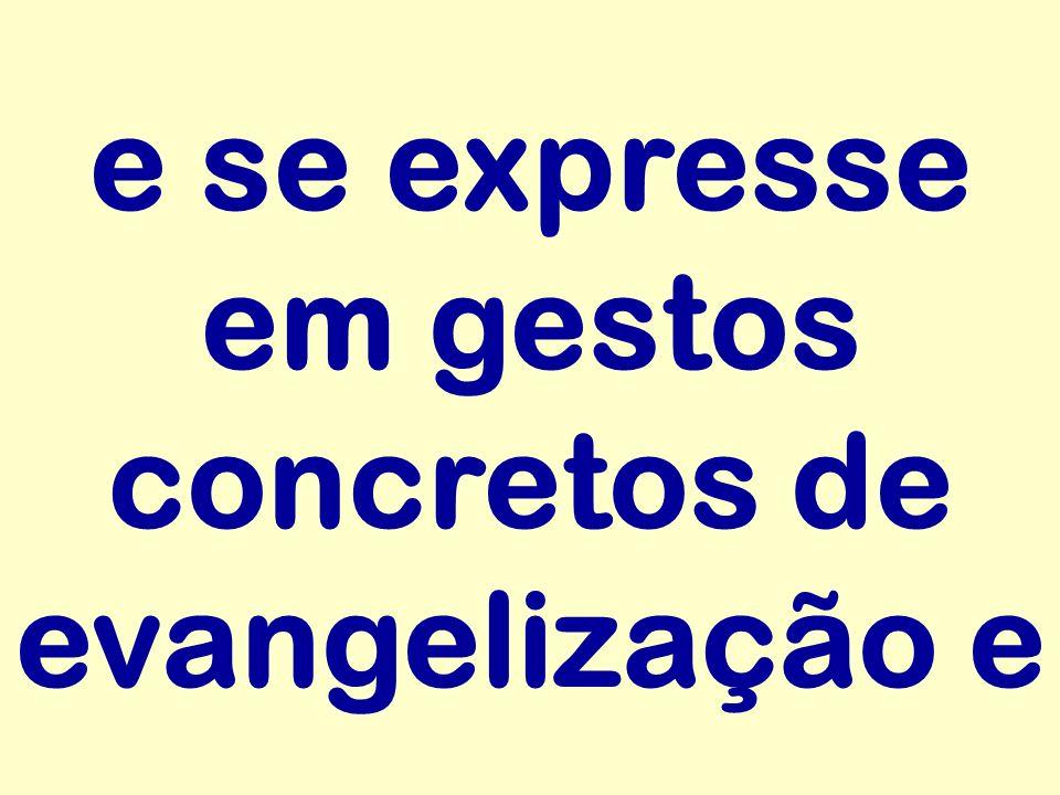 e se expresse em gestos concretos de evangelização e