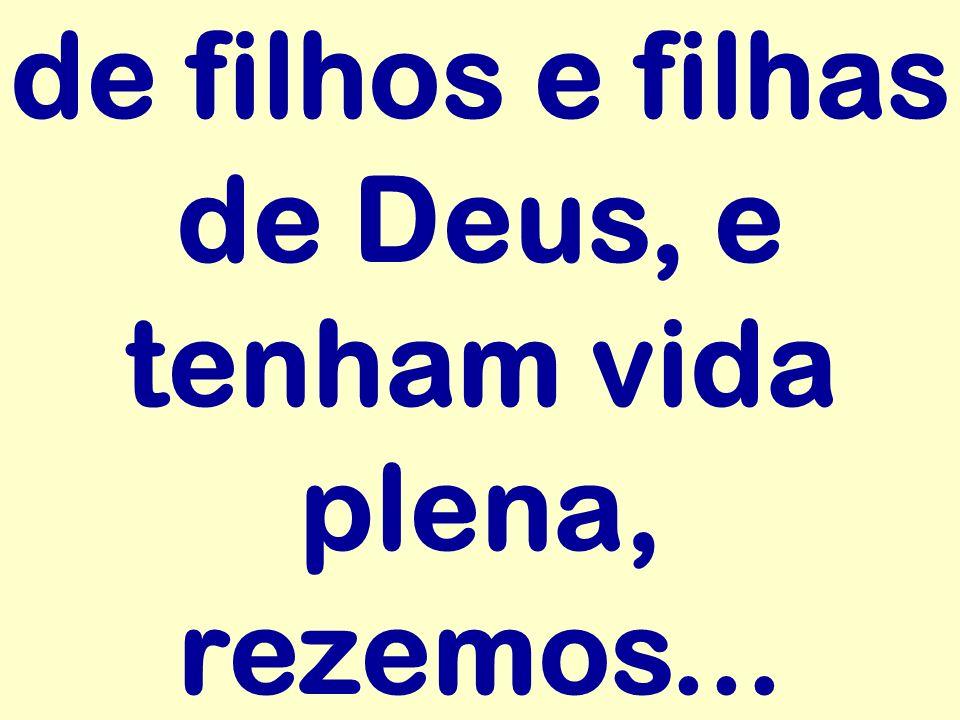 de filhos e filhas de Deus, e tenham vida plena, rezemos...