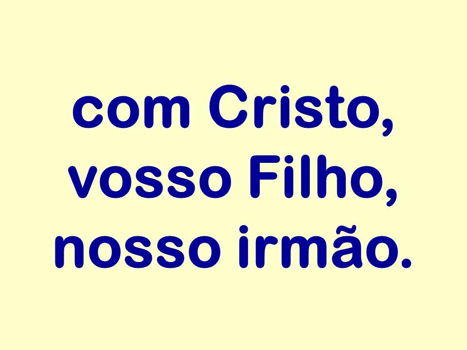 com Cristo, vosso Filho, nosso irmão.