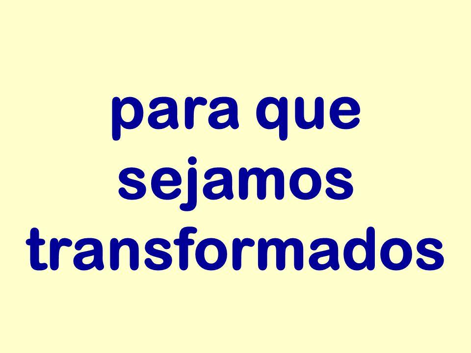 para que sejamos transformados