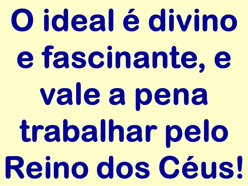 O ideal é divino e fascinante, e vale a pena trabalhar pelo Reino dos Céus!