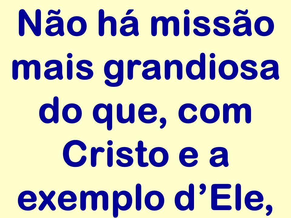 Não há missão mais grandiosa do que, com Cristo e a exemplo d'Ele,