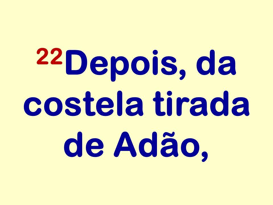 22Depois, da costela tirada de Adão,