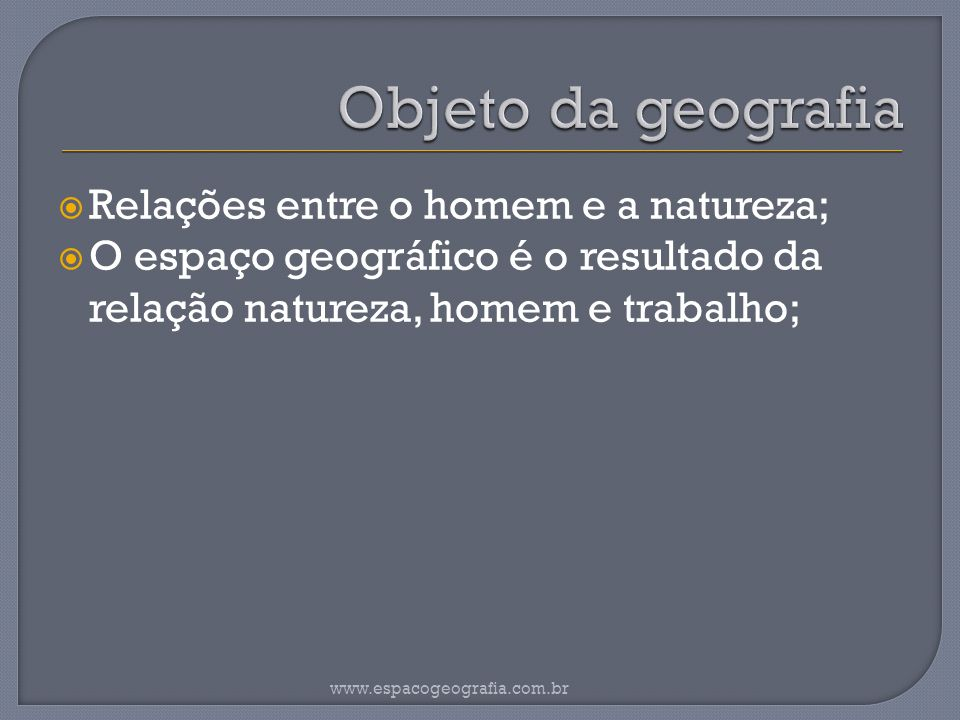 Objeto da geografia Relações entre o homem e a natureza;