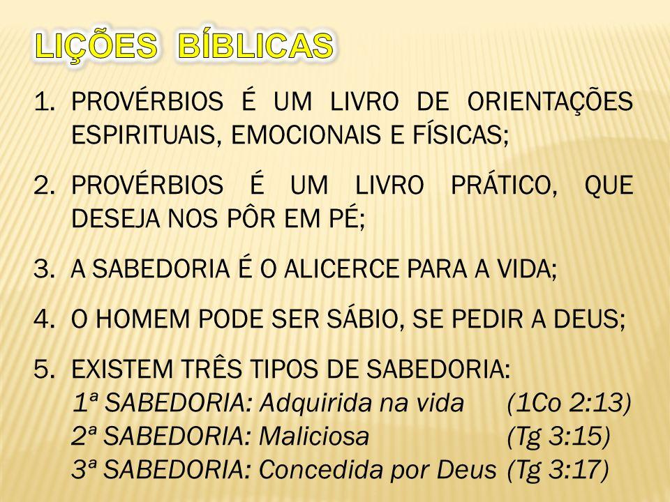 LIÇÕES BÍBLICAS PROVÉRBIOS É UM LIVRO DE ORIENTAÇÕES ESPIRITUAIS, EMOCIONAIS E FÍSICAS; PROVÉRBIOS É UM LIVRO PRÁTICO, QUE DESEJA NOS PÔR EM PÉ;