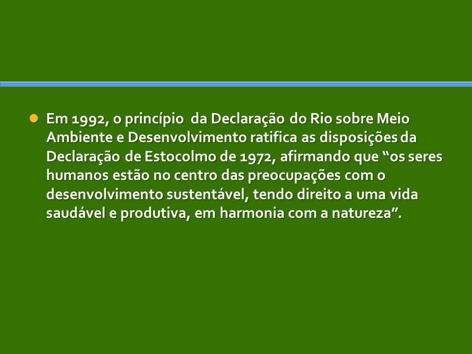 Em 1992, o princípio da Declaração do Rio sobre Meio Ambiente e Desenvolvimento ratifica as disposições da Declaração de Estocolmo de 1972, afirmando que os seres humanos estão no centro das preocupações com o desenvolvimento sustentável, tendo direito a uma vida saudável e produtiva, em harmonia com a natureza .
