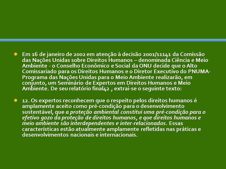 Em 16 de janeiro de 2002 em atenção à decisão 2001/11141 da Comissão das Nações Unidas sobre Direitos Humanos – denominada Ciência e Meio Ambiente - o Conselho Econômico e Social da ONU decide que o Alto Comissariado para os Direitos Humanos e o Diretor Executivo do PNUMA- Programa das Nações Unidas para o Meio Ambiente realizarão, em conjunto, um Seminário de Expertos em Direitos Humanos e Meio Ambiente. De seu relatório final42 , extrai-se o seguinte texto: