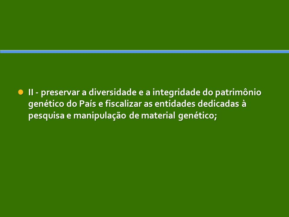 II - preservar a diversidade e a integridade do patrimônio genético do País e fiscalizar as entidades dedicadas à pesquisa e manipulação de material genético;