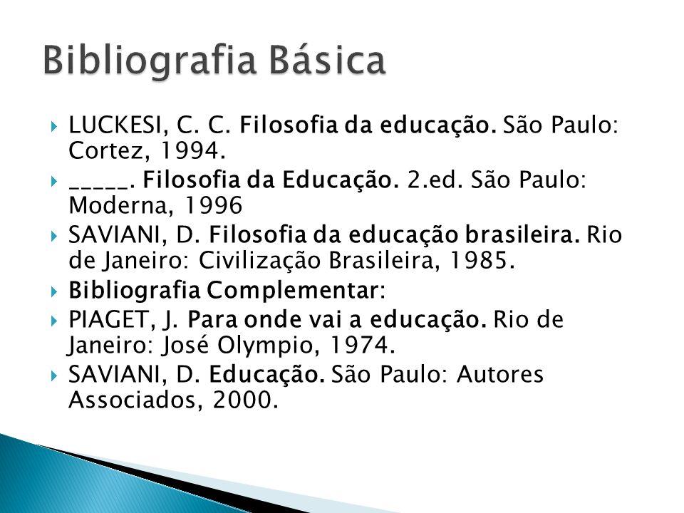 Bibliografia Básica LUCKESI, C. C. Filosofia da educação. São Paulo: Cortez, 1994. _____. Filosofia da Educação. 2.ed. São Paulo: Moderna, 1996.