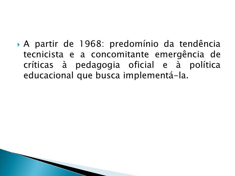 A partir de 1968: predomínio da tendência tecnicista e a concomitante emergência de críticas à pedagogia oficial e à política educacional que busca implementá-la.