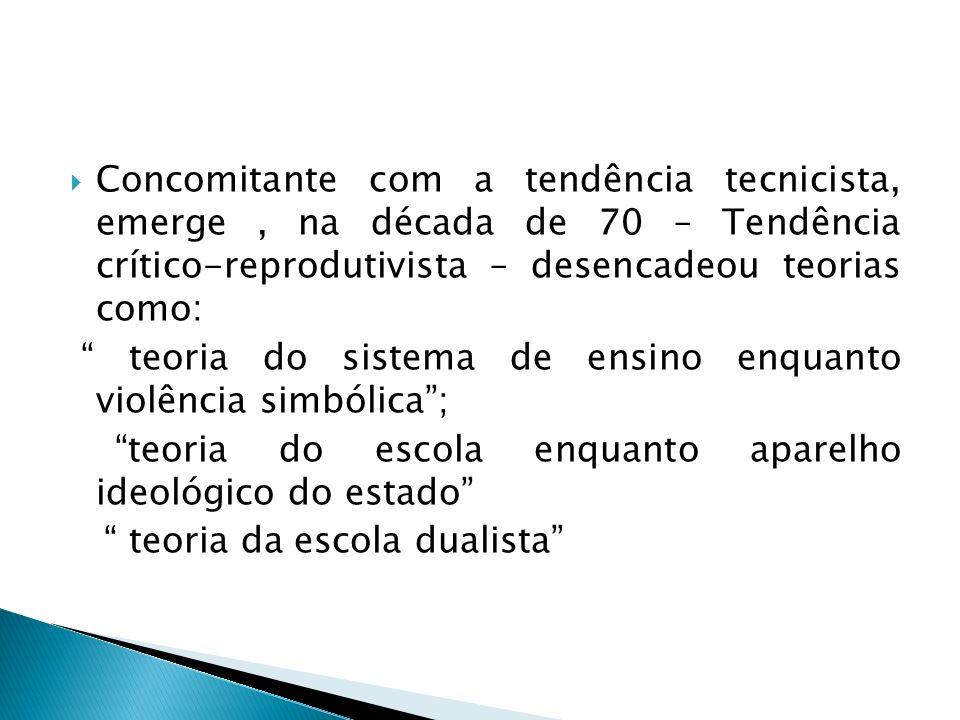 Concomitante com a tendência tecnicista, emerge , na década de 70 – Tendência crítico-reprodutivista – desencadeou teorias como: