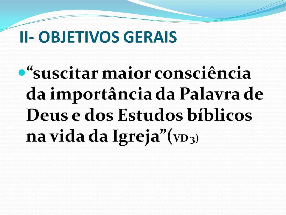 II- OBJETIVOS GERAIS suscitar maior consciência da importância da Palavra de Deus e dos Estudos bíblicos na vida da Igreja (VD 3)