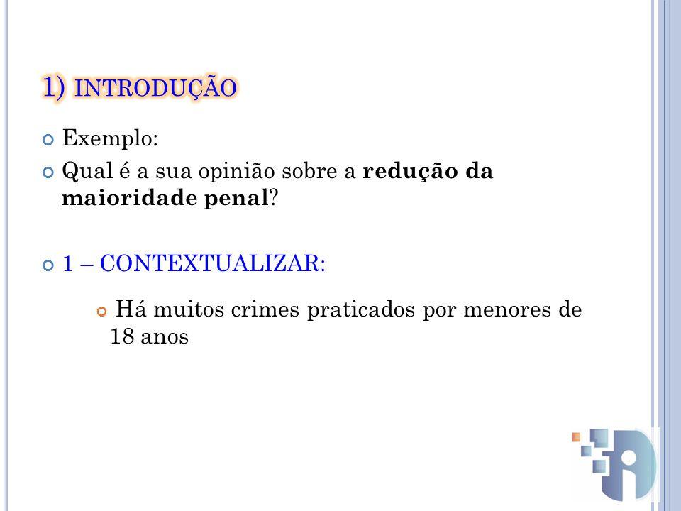 1) introdução Exemplo: Qual é a sua opinião sobre a redução da maioridade penal 1 – CONTEXTUALIZAR: