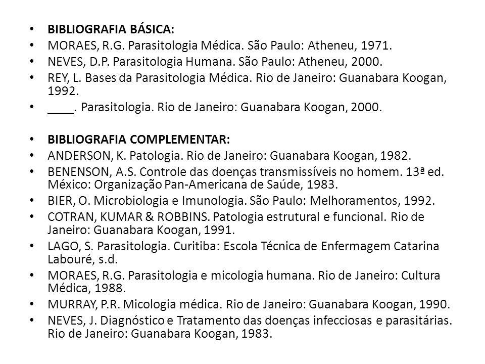 BIBLIOGRAFIA BÁSICA: MORAES, R.G. Parasitologia Médica. São Paulo: Atheneu, 1971. NEVES, D.P. Parasitologia Humana. São Paulo: Atheneu, 2000.