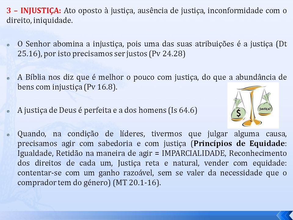 3 – INJUSTIÇA: Ato oposto à justiça, ausência de justiça, inconformidade com o direito, iniquidade.