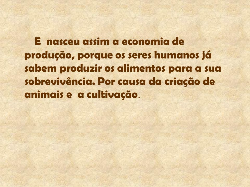 E nasceu assim a economia de produção, porque os seres humanos já sabem produzir os alimentos para a sua sobrevivência.