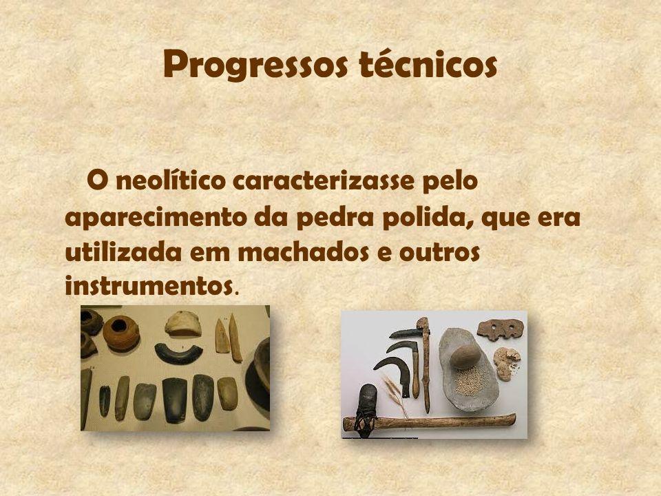 Progressos técnicos O neolítico caracterizasse pelo aparecimento da pedra polida, que era utilizada em machados e outros instrumentos.
