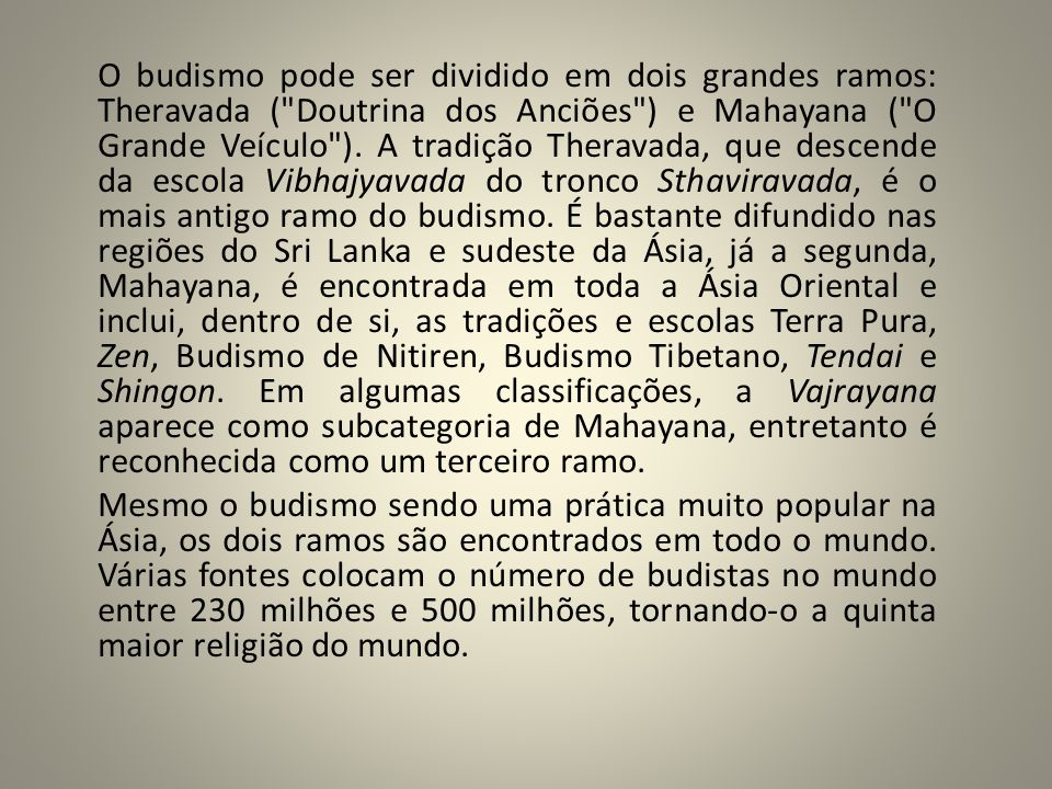 O budismo pode ser dividido em dois grandes ramos: Theravada ( Doutrina dos Anciões ) e Mahayana ( O Grande Veículo ). A tradição Theravada, que descende da escola Vibhajyavada do tronco Sthaviravada, é o mais antigo ramo do budismo. É bastante difundido nas regiões do Sri Lanka e sudeste da Ásia, já a segunda, Mahayana, é encontrada em toda a Ásia Oriental e inclui, dentro de si, as tradições e escolas Terra Pura, Zen, Budismo de Nitiren, Budismo Tibetano, Tendai e Shingon. Em algumas classificações, a Vajrayana aparece como subcategoria de Mahayana, entretanto é reconhecida como um terceiro ramo.