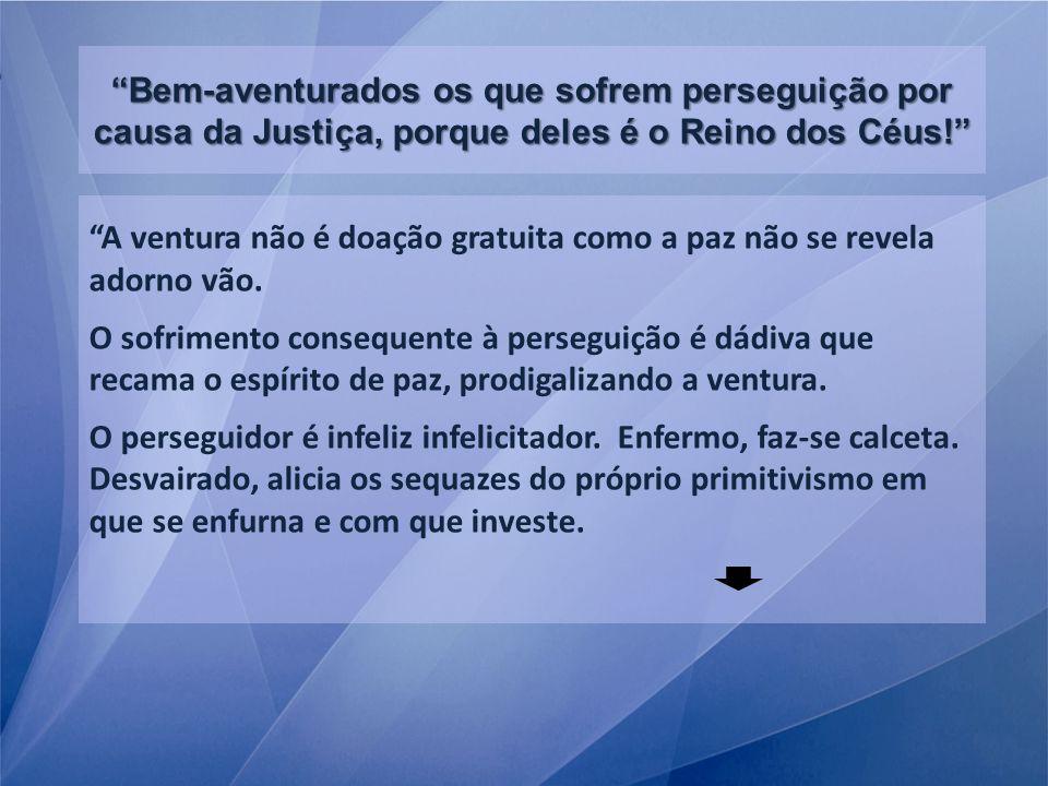 Bem-aventurados os que sofrem perseguição por causa da Justiça, porque deles é o Reino dos Céus!