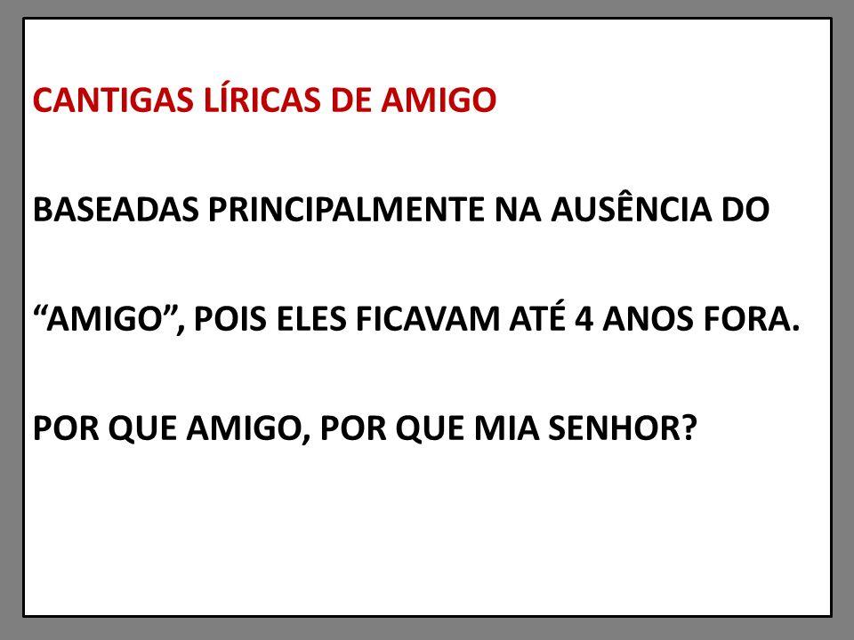 CANTIGAS LÍRICAS DE AMIGO BASEADAS PRINCIPALMENTE NA AUSÊNCIA DO AMIGO , POIS ELES FICAVAM ATÉ 4 ANOS FORA.