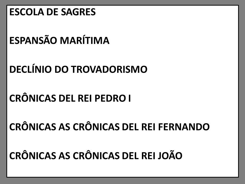 ESCOLA DE SAGRES ESPANSÃO MARÍTIMA DECLÍNIO DO TROVADORISMO CRÔNICAS DEL REI PEDRO I CRÔNICAS AS CRÔNICAS DEL REI FERNANDO CRÔNICAS AS CRÔNICAS DEL REI JOÃO
