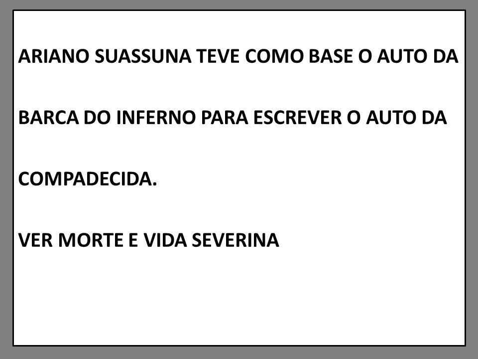 ARIANO SUASSUNA TEVE COMO BASE O AUTO DA BARCA DO INFERNO PARA ESCREVER O AUTO DA COMPADECIDA.