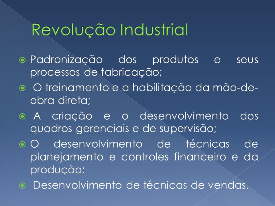 Revolução Industrial Padronização dos produtos e seus processos de fabricação; O treinamento e a habilitação da mão-de-obra direta;