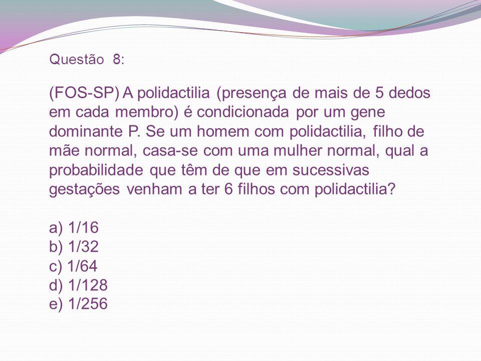 Questão 8: (FOS-SP) A polidactilia (presença de mais de 5 dedos em cada membro) é condicionada por um gene dominante P.