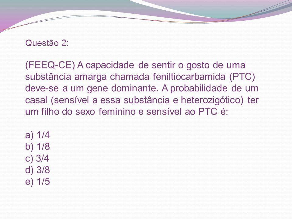 Questão 2: (FEEQ-CE) A capacidade de sentir o gosto de uma substância amarga chamada feniltiocarbamida (PTC) deve-se a um gene dominante.