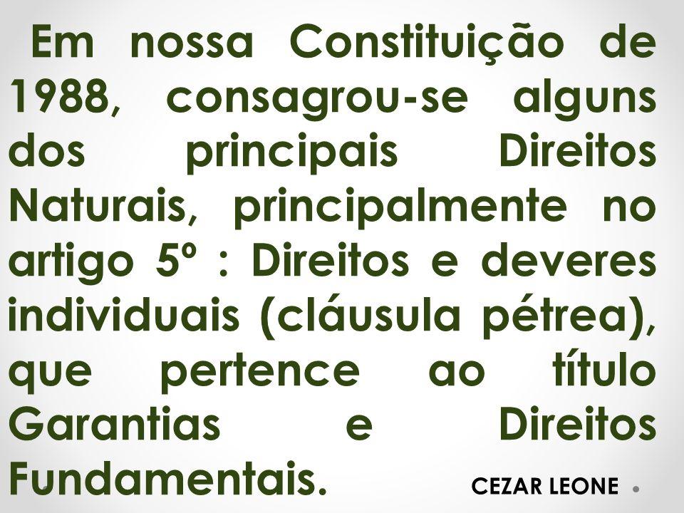 Em nossa Constituição de 1988, consagrou-se alguns dos principais Direitos Naturais, principalmente no artigo 5º : Direitos e deveres individuais (cláusula pétrea), que pertence ao título Garantias e Direitos Fundamentais.