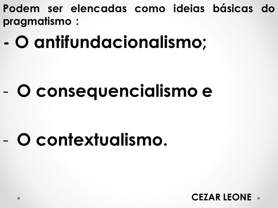 - O antifundacionalismo; O consequencialismo e O contextualismo.