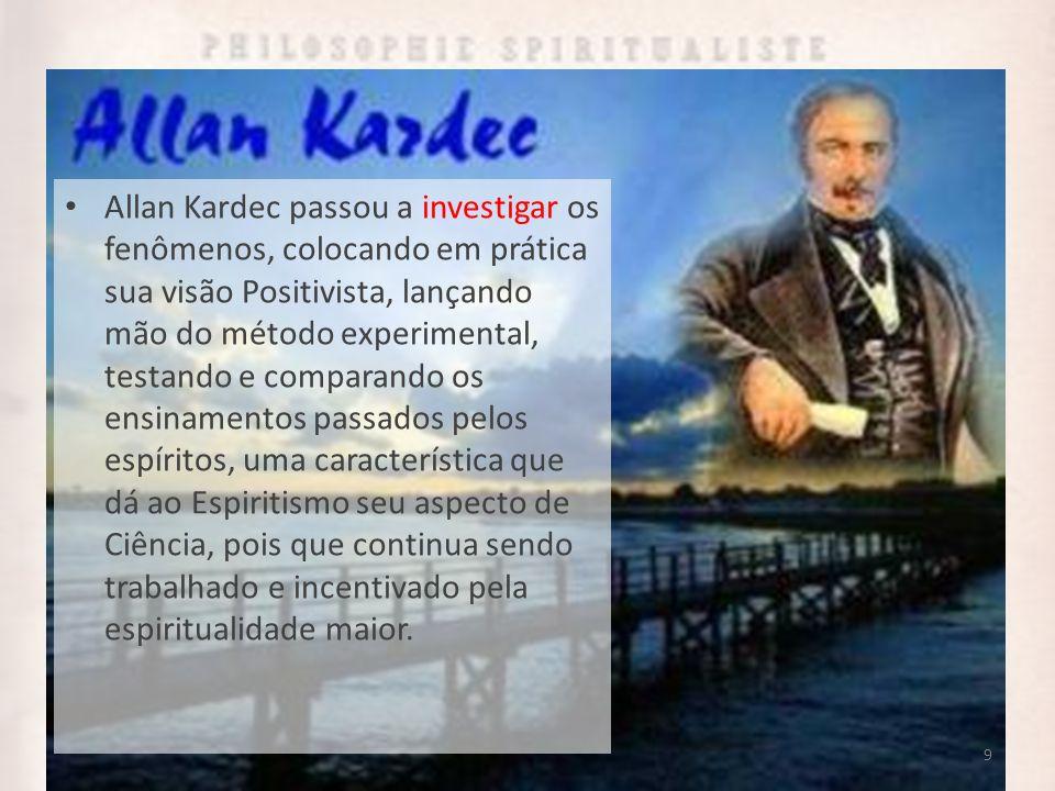 Allan Kardec passou a investigar os fenômenos, colocando em prática sua visão Positivista, lançando mão do método experimental, testando e comparando os ensinamentos passados pelos espíritos, uma característica que dá ao Espiritismo seu aspecto de Ciência, pois que continua sendo trabalhado e incentivado pela espiritualidade maior.
