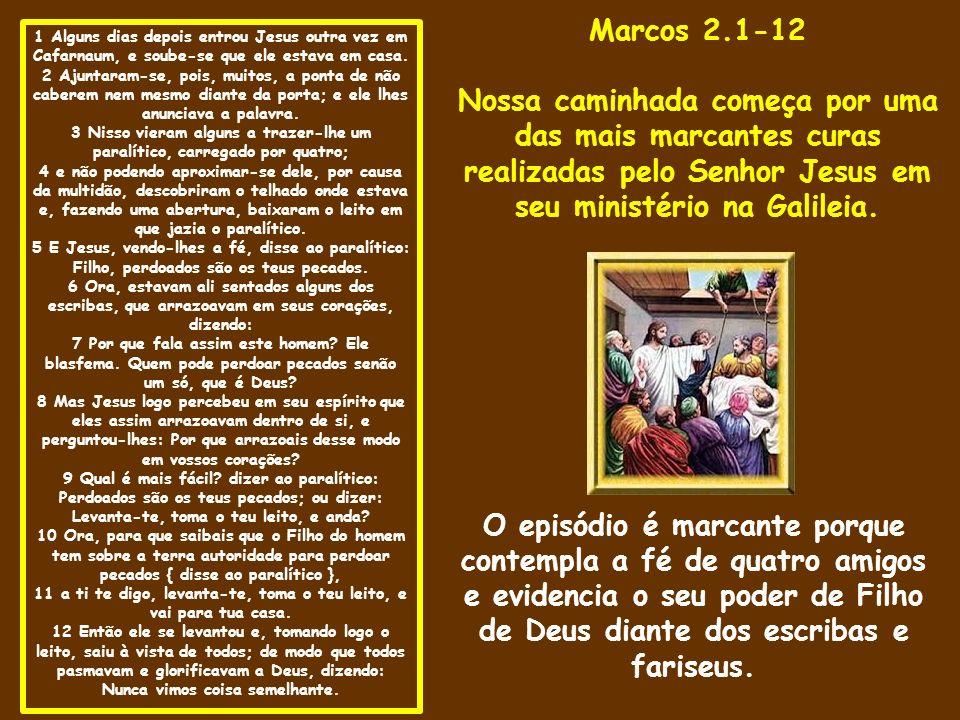 Marcos 2.1-12 Nossa caminhada começa por uma das mais marcantes curas realizadas pelo Senhor Jesus em seu ministério na Galileia.