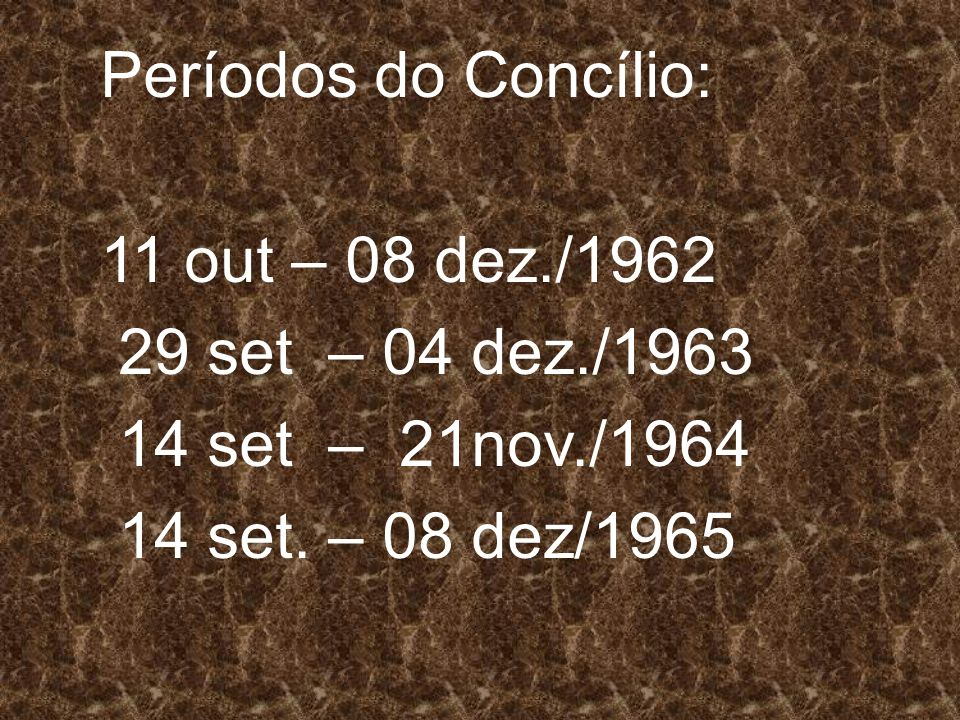 Períodos do Concílio: 11 out – 08 dez./1962. 29 set – 04 dez./1963. 14 set – 21nov./1964. 14 set. – 08 dez/1965.