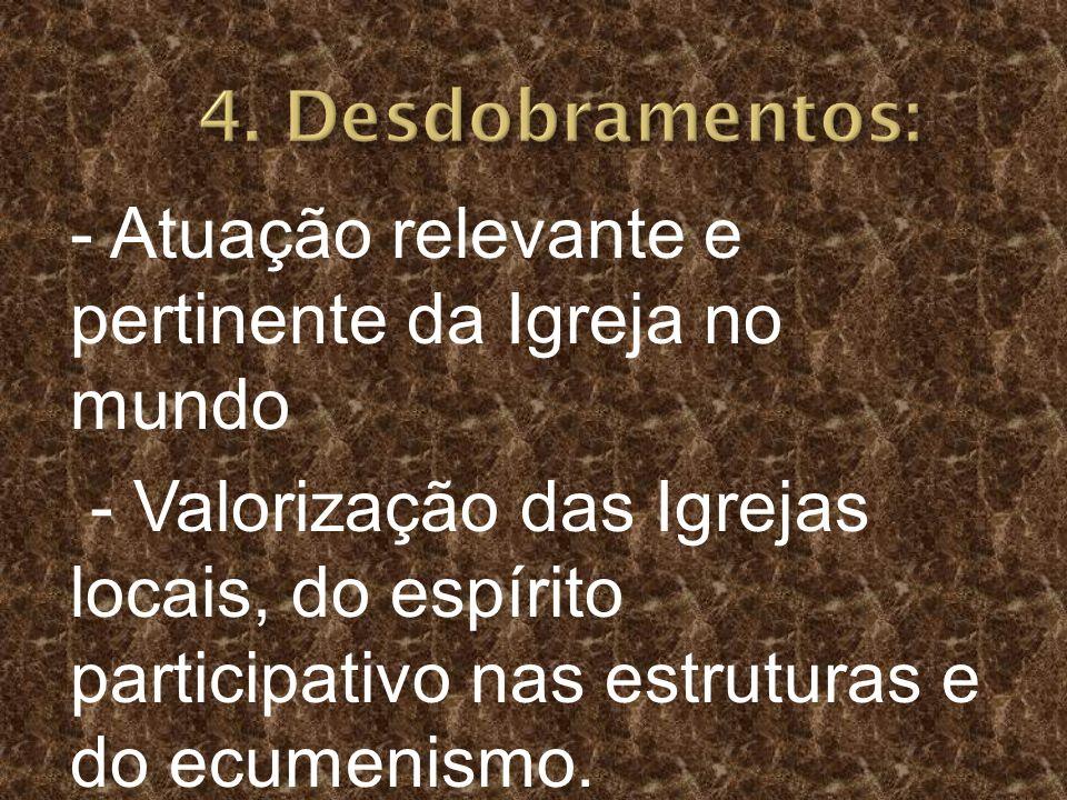 4. Desdobramentos: - Atuação relevante e pertinente da Igreja no mundo.
