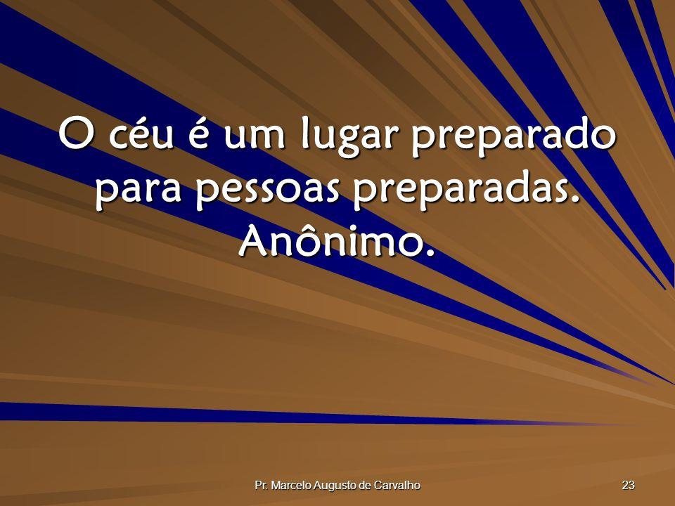 O céu é um lugar preparado para pessoas preparadas. Anônimo.