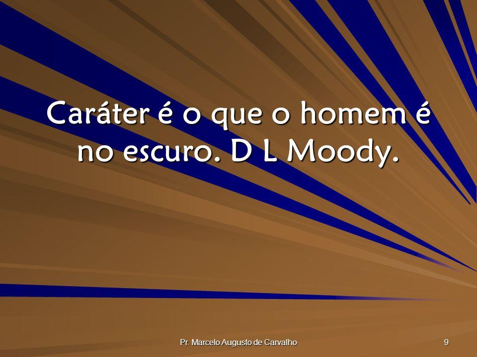 Caráter é o que o homem é no escuro. D L Moody.